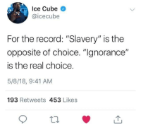 """Blackpeopletwitter, Ice Cube, and Record: Ice Cube  @icecubee  For the record: """"Slavery"""" is the  opposite of choice. """"gnorance""""  is the real choice  5/8/18, 9:41 AM  193 Retweets 453 Likes <p>Ice Cube The Great 👏🏾👏🏾👏🏾 (via /r/BlackPeopleTwitter)</p>"""