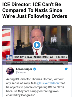 "News, Tumblr, and Blog: ICE Director: ICE Can't Be  Compared To Nazis Since  We're Just Following Orders  FURY OVER LAW ENFORCEMENT AT THE BORDER  NEWS  TUCKER CARLSON tonight #Tucker  D FAIR-SHARE AMENDMENT FROM APPEARING ON BALLOT, CLAIMING IT VIOLATES CONSTITUT  channel  Aaron Rupar  @atrupar  Acting ICE director Thomas Homan, without  any sense of irony, tells @TuckerCarlson that  he objects to people comparing ICE to Nazis  because they ""are simply enforcing laws  enacted by Congress. buttcheekpalmkang: Who's gonna tell him?"