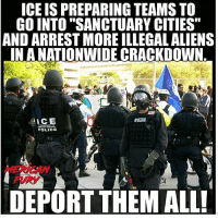 "America, Memes, and Nationwide: ICE IS PREPARING TEAMS TO  GO INTO ""SANCTUARY CITIES""  AND ARREST MORE ILLEGAL ALIENS  INA NATIONWIDE CRACKDOWN  POLICE  MERICAN  FURY  DEPORT THEM ALL Make America Safe Again! trumptrain2016 illegals trumpinternational liberalismisamentaldisorder democratssuck liberalmedia patriotfan mypresident news"