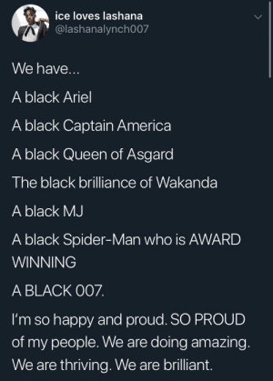 The black representation we deserve!: ice loves lashana  @lashanalynch007  We have...  A black Ariel  A black Captain America  A black Queen of Asgard  The black brilliance of Wakanda  A black MJ  A black Spider-Man who is AWARD  WINNING  A BLACK O07.  I'm so happy and proud. SO PROUD  of my people. We are doing amazing.  We are thriving. We are brilliant. The black representation we deserve!