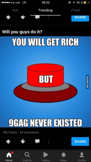 9gag, Dank, and Fresh: ice.net LTE  16:22  Hot  Trending  Fresh  SHARE  Will you guys do it?  YOU WILL GET RICH  BUT  9GAG NEVER EXISTED  195 Points 44 Comments  SHARE  Home  Videos  News  Profile win win situation? by sleepwhishes MORE MEMES