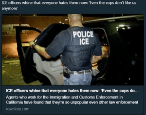 Lol, Police, and Target: ICE officers whine that everyone hates them now: 'Even the cops don't like us  anymore  POLICE  ICE  ICE officers whine that everyone hates them now: 'Even the cops d...  Agents who work for the Immigration and Customs Enforcement in  California have found that theyre so unpopular even other law enforcement  rawstory.com ysr715: Lol.  Suck it fash