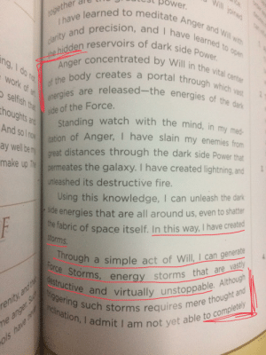 [Spoilers] [Trivia] After watching ROS, I found this snippet in an old guidebook quoting THE SENATE: Ice.  ower.  Ihave learned to meditate Anger and Will with  clarity and precision, and I have learned to open  pined  together  the hidden reservoirs of dark side Power.  of the body creates a portal through which vast  Anger concentrated by Will in the vital center  ng, I do no  work of at  energies are released-the energies of the dark  selfish that  side of the Force.  Standing watch with the mind, in my med-  ation of Anger, I have slain my enemies from  thoughts and  And so I now  ay well be my  great distances through the dark side Power that  make up The permeates the galaxy. I have created lightning, and  unleashed its destructive fire.  Using this knowledge, I can unleash the dark  Side energies that are all around us, even to shatter  the fabric of space itself. In this way, I have created  storms.  F  4.  Through  Force Storms, energy storms that are vastly  destructive and virtually unstoppable. Although  triggering such storms requires mere thought and  inclination, I admit I am not yet able to completely  a simple act of Will, I can generate  renity, and that  me anger Su  Ols have ne  ated  tacune [Spoilers] [Trivia] After watching ROS, I found this snippet in an old guidebook quoting THE SENATE