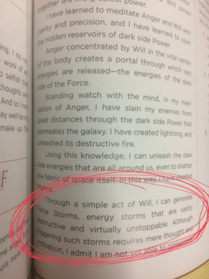 [Trivia] After watching ROS, I remembered this snippet from an old guidebook QUOTING PALPATINE: Ice.  ower.  pined  Ihave learned to meditate Anger and Will with  clarity and precision, and I have learned to open  1ogether  the hidden reservoirs of dark side Power.  of the body creates a portal through which vast  Anger concentrated by Will in the vital center  ng,I do no  ework of at  energies are released-the energies of the dark  selfish that  side of the Force.  Standing watch with the mind, in my med-  itation of Anger, I have slain my enemies from  great distances through the dark side Power that  thoughts and  And so I now  ay well be my  make up The permeates the galaxy. I have created lightning, and  unleashed its destructive fire.  Using this knowledge, I can unleash the dark  de energies that are all around us, even to shatter  the fabric of space itsell. In this way, I havereated  storms  F  Through  Force Storms, energy storms that are vastly  destructive and virtually unstoppable. Although  triggering such storms requires mere thought and  inclination, I admit I am not yet able to completa  a simple act of Will. I can generate  eniang that  7me anger Su  ols have  ated  tacune [Trivia] After watching ROS, I remembered this snippet from an old guidebook QUOTING PALPATINE