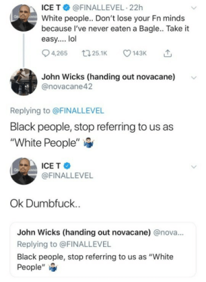 """Lol, White People, and Ice-T: ICE T @FINALLEVEL-22h  White people.. Don't lose your Fn minds  because l've never eaten a Bagle.. Take it  easy.... lol  4,265 25.1 143  John Wicks (handing out novacanev  @novacane42  Replying to @FINALLEVEL  Black people, stop referring to us as  """"White People""""   ICE T  @FINALLEVEL  AWA  Ok Dumbfuck  John Wicks (handing out novacane) @nova...  Replying to @FINALLEVEL  Black people, stop referring to us as """"White  People',"""