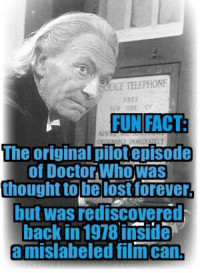 Memes, Film, and 🤖: ICE TELEPHONE  FUN FACT  The original pilot episode  of Doctor Whowasn  thought tobe lost forever.  but was rediscovered  back in 1978 inside  a mislabeled film can,
