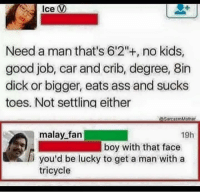 """Ass, Cars, and Dicks: Ice V  Need a man that's 6'2""""+, no kids,  good job, car and crib, degree, Bin  dick or bigger, eats ass and sucks  toes. Not settling either  SarcasmMotho  malay fan  19h  boy with that face  you'd be lucky to get a man with a  tricycle"""