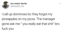 """<p>Pineapple Pizza is Trash (via /r/BlackPeopleTwitter)</p>: Ice water karter  @cloudXILhtx  I call up dominoes bc they forgot my  pineapples on my pizza. The manager  gone ask me """" you really eat that shit"""" bro  fuck you <p>Pineapple Pizza is Trash (via /r/BlackPeopleTwitter)</p>"""
