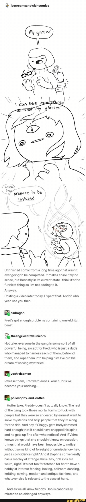 Q icecreamsandwichcomics – popular memes on the site iFunny.co #scoobydoo #tvshows #tumblr #tumblrpost #scoobydoo #scoobygang #icecreamsandwichcomics #pic: icecreamsandwichcomics  My glass es!  velytng  Can See  without my g/asses  VeIma,  Stop  Prepare to be  jinkied  Unfinished comic from a long time ago that wasn't  ever going to be completed. It makes absolutely no  sense, but honestly in its current state i think it's the  funniest thing so I'm not adding to it.  Anyway  Posting a video later today. Expect that. Anddd uhh  yeah see you then  csdragon  Fred's got enough problems containing one eldritch  beast  theangriestlittleunicorn  Hot take: everyone in the gang is some sort of all  powerful being, except for Fred, who is just a dude  who managed to harness each of them, befriend  them, and rope them into helping him live out his  dream of solving mysteries!  vosh-daemon  Release them, Fredward Jones. Your hubris will  become your undoing...  philosophy-and-coffee  Hotter take: Freddy doesn't actually know. The rest  of the gang took those mortal forms to fuck with  people but they were so endeared by earnest want to  solve mysteries and help people that they're along  for the ride. And hey if Shaggy gets bodyslammed  hard enough that it should have snapped his spine  and he gets up fine after who notices? And if Velma  knows things that she shouldn't know on occasion,  things that would have been impossible to notice  or omniscience- hey,  without some kind of foresight  just a coincidence right? And if Daphne conveniently  has a medley of strange skills- hey, rich kids are  weird, right? It's not too far fetched for her to have a  hobbyist interest fencing, boxing, ballroom dancing,  knitting, sewing, modern and antique fashions, and  whatever else is relevant to the case at hand.  And as we all know Scooby Doo is canonically  related to an elder god anyways.  ifunny.co Q icecreamsandwichcomics – popular memes on the site iFunny.co #scoobydoo #tvshows #tum