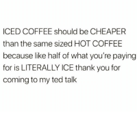 Memes, Ted, and Thank You: ICED COFFEE should be CHEAPER  than the same sized HOT COFFEE  because lke halif of what you're payjing  for is LITERALLY ICE thank you for  coming to my ted talk Am I right or right?