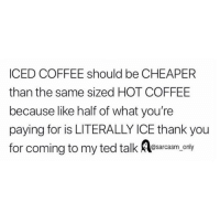 Funny, Memes, and Ted: ICED COFFEE should be CHEAPER  than the same sized HOT COFFEE  because like half of what you're  paying for is LITERALLY ICE thank you  for coming to my ted talk esarcasm. only SarcasmOnly