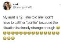 "Funny, Girls, and Lol: iced t  @ibelongtotheTL  My aunt is 12...she told me l don't  have to call her ""auntie"" because the  situation is already strange enough 😂😂 - - - - funnyshit funmemes100 instadaily instaday daily posts fun nochill girl savage girls boys men women lol lolz follow followme follow for more funny content 💯 @funmemes100"