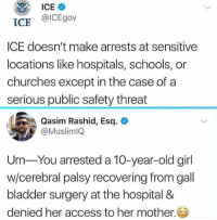 gall: @ICEgov  ICE  ICE doesn't make arrests at sensitive  locations like hospitals, schools, or  churches except in the case ofa  serious public safety threat  Qasim Rashid, Esq.  @MuslimlQ  Um You arrested a 10-year-old girl  w/cerebral palsy recovering from gall  bladder surgery at the hospital &  denied her access to her mother.