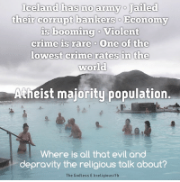 Atheistism: Iceland has no army o Jailed  their corrupt bankers o Economy  is booming o Violent  crime is rare o one of the  lowest crime rates in the  World  Atheist majority population.  where is all that evil  and  depravity the religious talk about?  The Godless E Irreligious/fb