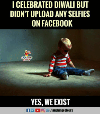 Indianpeoplefacebook, Yes, and Diwali: ICELEBRATED DIWALI BUT  DIDNT UPLOAD ANY SELFIES  ON FACEB00K  AUGHING  YES, WE EXIST