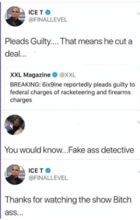 SVscrewU (via /r/BlackPeopleTwitter): ICET  @FINALLEVEL  Pleads Guilty... That means he cut a  deal...  XXL Magazine @XXL  BREAKING: 6ix9ine reportedly pleads guilty to  federal charges of racketeering and firearms  charges  You would know...Fake ass detective  ICE T  @FINALLEVEL  Thanks for watching the show Bitch  ass. SVscrewU (via /r/BlackPeopleTwitter)