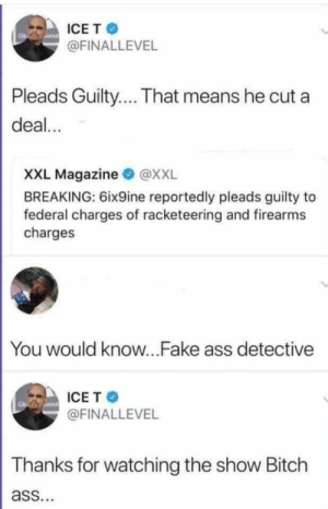 SVscrewU by hootersbutwithcats MORE MEMES: ICET  @FINALLEVEL  Pleads Guilty... That means he cut a  deal...  XXL Magazine @XXL  BREAKING: 6ix9ine reportedly pleads guilty to  federal charges of racketeering and firearms  charges  You would know...Fake ass detective  ICE T  @FINALLEVEL  Thanks for watching the show Bitch  ass. SVscrewU by hootersbutwithcats MORE MEMES