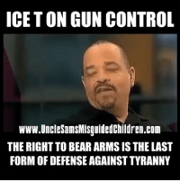 God, Life, and Memes: ICET ON GUN CONTROL  www.UncleSamsMisguidedChildren.com  THE RIGHT TO BEAR ARMS IS THE LAST  FORM OF DEFENSE AGAINST TYRANNY But is he wrong? We all don't have to agree on everything but our right to bear arms are dwindling and gun confiscation doesn't seem so far out now with the current climate. Red Flag laws are unconstitutional, gun carry licenses are unconstitutional, bump up stocks, ban on accessories is unconstitutional, age limits are unconstitutional. It's simple folks, our right to bear arms is a natural human right. It's my God given right to defend myself against anyone who try's to threaten my life, or my freedoms, my families lives and or my property.