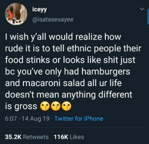 This is something people need to understand: iceyy  @isatasesayee  I wish y'all would realize how  rude it is to tell ethnic people their  food stinks or looks like shit just  bc you've only had hamburgers  and macaroni salad all ur life  doesn't mean anything different  is gross  6:07 14 Aug 19 Twitter for iPhone  35.2K Retweets 116K Likes This is something people need to understand