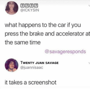Cheezburger Image 9279341056: @ICKYSIN  what happens to the car if you  press the brake and accelerator at  the same time  @savageresponds  TWENTY JUAN SAVAGE  @juannisaac  it takes a screenshot Cheezburger Image 9279341056