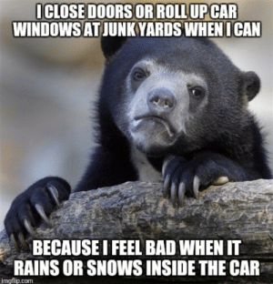 Bad, Car, and Com: ICLOSE DOORS OR ROLL UPCAR  WINDOWSATJUNKYARDS WHEN  ICAN  BECAUSE I FEEL BAD WHEN IT  RAINS OR SNOWS INSIDE THE CAR  imgflip.com Im a car guy