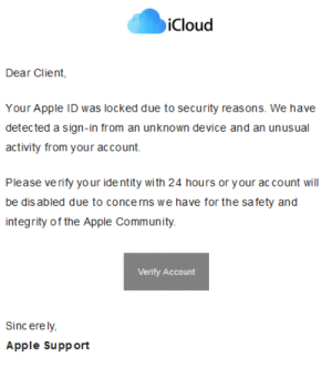 My mother would click: iCloud  Dear Client,  Your Apple ID was locked due to security reasons. We have  detected a sign-in from an unknown device and an unusual  activity from your account.  Please verify your ide ntity with 24 hours or y our ac count will  be dis abled due to concerns we have for the safety and  integrity of the Apple Community.  Verify Account  Sinc ere ly,  Apple Support My mother would click