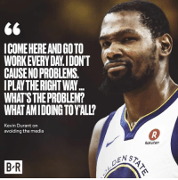Kevin Durant, Back, and Media: ICOME HEREAND GO TO  WORKEVERY DAY.IDON'T  CAUSENO PROBLEMS  IPLAY THE RIGHT WAY  WHAT'S THE PROBLEM?  WHAT AMIDOING TOYALL?  Kevin Durant on  avoiding the media  Rakuten  ENST  B R KD didn't hold back last night