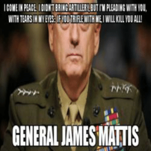 SAM HUNT? NEVER HEARD OF HER meme - Mad Dog Mattis (69262) Page 3 ...: ICOME IN PLACE DIONTBRING ARTILERY BUT PLEADING WITH VOU,  WITH TEARS IN MY EVES:IF OU TRIFLE WITH ME I WILL KILL YU ALL  GENERAL IAMES MATIS SAM HUNT? NEVER HEARD OF HER meme - Mad Dog Mattis (69262) Page 3 ...