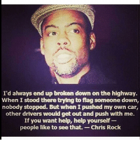 Chris Rock, Memes, and 🤖: I'd always end up broken down on the highway.  When I  stood there trying to flag someone down  nobody stopped. But whenIpushed my own car,  other drivers would get out and push with me.  If you want help, help yourself  people like to see that. Chris Rock Have a good weekend 🤗 I work all weekend 🙇🏾♀️