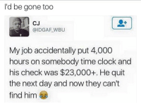 Lmao man let that bitch be on my check like this I'm out they ain't finding me my number getting changed my identity getting changed I'm going be a new nigga ⬇️⬇️⬇️ Follow @icecoldsavage for more: I'd be gone too  CJ  @IDGAF WBU  My job accidentally put 4,000  hours on somebody time clock and  his check was $23,000+. He quit  the next day and now they can't  find him Lmao man let that bitch be on my check like this I'm out they ain't finding me my number getting changed my identity getting changed I'm going be a new nigga ⬇️⬇️⬇️ Follow @icecoldsavage for more