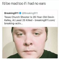 Smh who took his game boy • 👉Follow me @no_chillbruh for more: I'd be mad too if i had no ears  Breaking911 @Breaking911  Texas Church Shooter Is 26-Year-Old Devin  Kelley, At Least 25 Killed breaking911.com/  breaking-activ... Smh who took his game boy • 👉Follow me @no_chillbruh for more