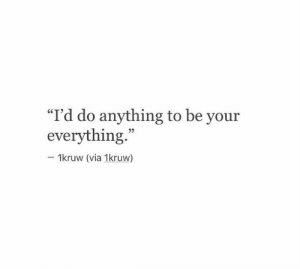 """Via, Everything, and Anything: """"I'd do anything to be your  everything.""""  25  1kruw (via 1kruw)"""