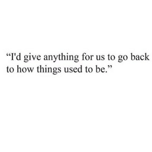 """https://iglovequotes.net/: """"I'd give anything for us to go back  to how things used to be."""" https://iglovequotes.net/"""