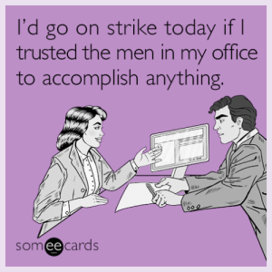 Tumblr, Blog, and Http: I'd go on strike today if  trusted the men in my office  to accomplish anything  someecards memehumor:  I'd go on strike today if I trusted the men in my office to accomplish anything.
