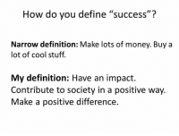 """>G<: ID  How do you define """"success""""?  Narrow definition: Make lots of money. Buy a  lot of cool stuff.  My definition: Have an impact.  Contribute to society in a positive way.  Make a positive difference. >G<"""