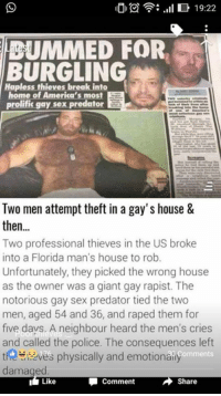 men cry: ID .Ill 19:22  MMED FOR.  BURGLING  Hapless thieves break into  home of America's most  prolific gay sex predator  Two men attempt theft in a gay's house &  then  Two professional thieves in the US broke  into a Florida man's house to rob.  Unfortunately, they picked the wrong house  as the owner was a giant gay rapist. The  notorious gay sex predator tied the two  men, aged 54 and 36, and raped them for  five days. A neighbour heard the men's cries  and called the police. The consequences left  t ves physically and emotionaily  Comments  damaged  Comment  Share  I Like