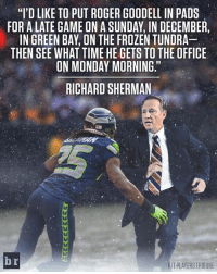 """Richard Sherman wants Goodell to know how hard it is to play on Thursday night.: """"I'D LIKE TO PUT ROGER GOODELL IN PADS  FOR ALATE GAME ON A SUNDAY IN DECEMBER,  IN GREEN BAY, ON THE FROZEN TUNDRA  THEN SEE WHAT TIME HE GETS TO THE OFFICE  ON MONDAY MORNING.  RICHARD SHERMAN  br  HITPLAYERS TRIBUNE Richard Sherman wants Goodell to know how hard it is to play on Thursday night."""