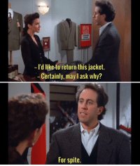 """You can't return an item based purely on spite."" seinfeld thewigmaster: I'd like to return this jacket  Certainly, may l ask why?  For spite. ""You can't return an item based purely on spite."" seinfeld thewigmaster"