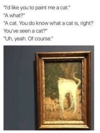 """Cat You: """"I'd like you to paint me a cat.""""  A what?""""  """"A cat. You do know what a cat is, right?  You've seen a cat?""""  """"Uh, yeah. Of course."""""""