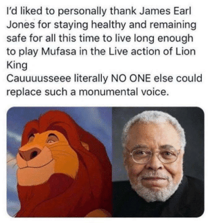 One of the best voices in animated movies: I'd liked to personally thank James Earl  Jones for staying healthy and remaining  safe for all this time to live long enough  to play Mufasa in the Live action of Lion  King  Cauuuusseee literally NO ONE else could  replace such a monumental voice. One of the best voices in animated movies