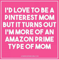 Ha! 😂: ID LOVE TO BE A  PINTEREST MOM  BUT IT TURNS OUT  MORE OF AN  AMAZON PRIME  TYPE OF MOM  LOVE FROMTHEOVEN COM Ha! 😂