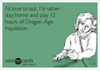 Look, I finally found a picture that perfectly discribes my life:: I'd love to but, I'd rather  stay home and play 12  hours of Dragon Age:  Inquisition.  somee cards  user card Look, I finally found a picture that perfectly discribes my life: