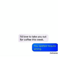 Tag someone who gets turnt on humpdays.: I'd love to take you out  for coffee this week.  You spelled tequila  Wrong.  Deliverec Tag someone who gets turnt on humpdays.