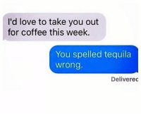 Dank, Love, and Coffee: I'd love to take you out  for coffee this week.  You spelled tequila  wrong  Deliverec Know what they really want.