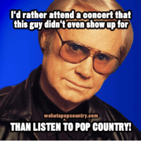 pop country: I'd rather attend a concert that  this guy didn't even show up for  wehatepopcountry.com  THAN LISTEN TO POP COUNTRY!