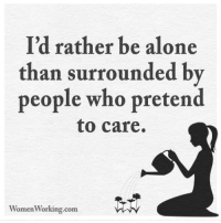 Alone Meme: I'd rather be alone  than surrounded by  people who pretend  to care.  Women Working.com