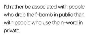 meirl: I'd rather be associated with people  who drop the f-bomb in public than  with people who use the n-word in  private. meirl