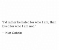 """Kurt Cobain, Who, and For: """"I'd rather be hated for who I am, than  loved for who I am not.""""  Kurt Cobain"""