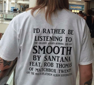 Dank, Memes, and Smooth: I'D RATHER BE  LISTENING TO  THE GRAMMY AWARD-WINNING 1999 HIT  SMOOTH  BY SANTANA  FEAT ROB THOMAS  OF MATCHBOX TWENTI  OFF THE MULTI-PLATINUM ALBUM SUPERNA Me irl by action_jim MORE MEMES