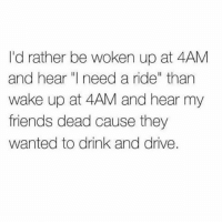 "Friends, Memes, and Drive: I'd rather be woken up at 4AM  and hear ""I need a ride"" than  wake up at 4AM and hear my  friends dead cause they  wanted to drink and drive. 💯🆓🎮 Im tryna tell you! ✌ Swipe"